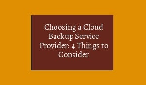 Choosing a Cloud Backup Service Provider: 4 Things to Consider